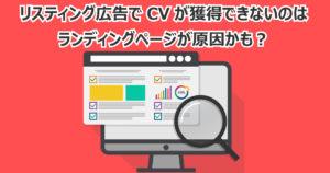 リスティング広告でCVが獲得できないのはランディングページが原因かも?